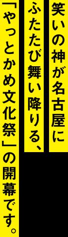笑いの神が名古屋にふたたび舞い降りる、「やっとかめ文化祭」の開幕です。