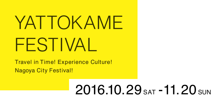 YATTOKAME FESTIVAL Travel in Time! Experience Culture! Nagoya City Festival! 2016.10.29-11.20